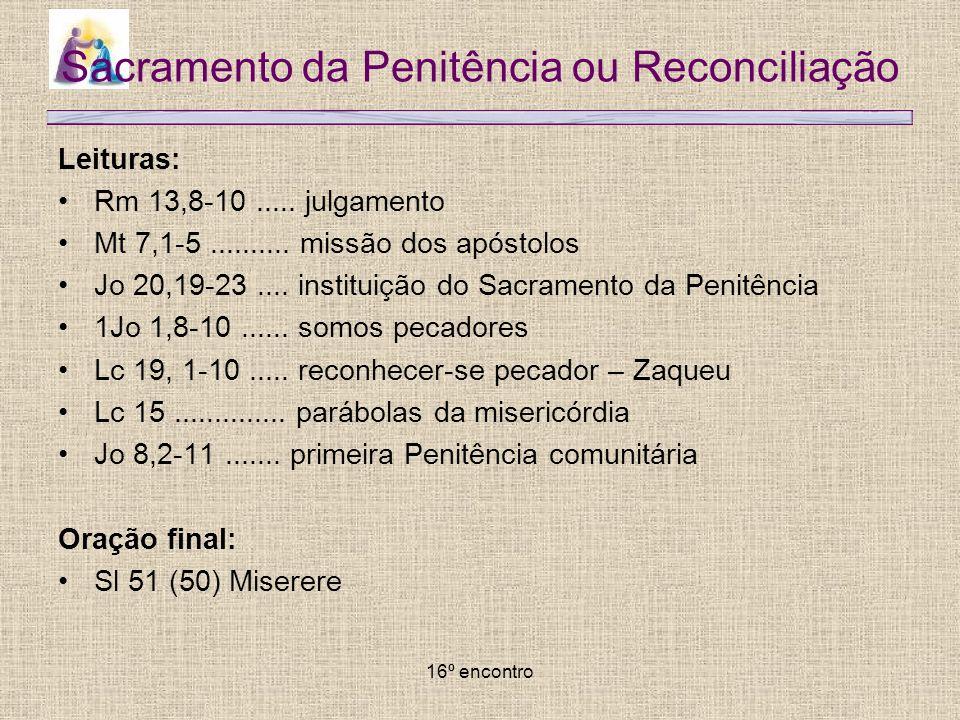 16º encontro Sacramento da Penitência ou Reconciliação Leituras: Rm 13,8-10..... julgamento Mt 7,1-5.......... missão dos apóstolos Jo 20,19-23.... in
