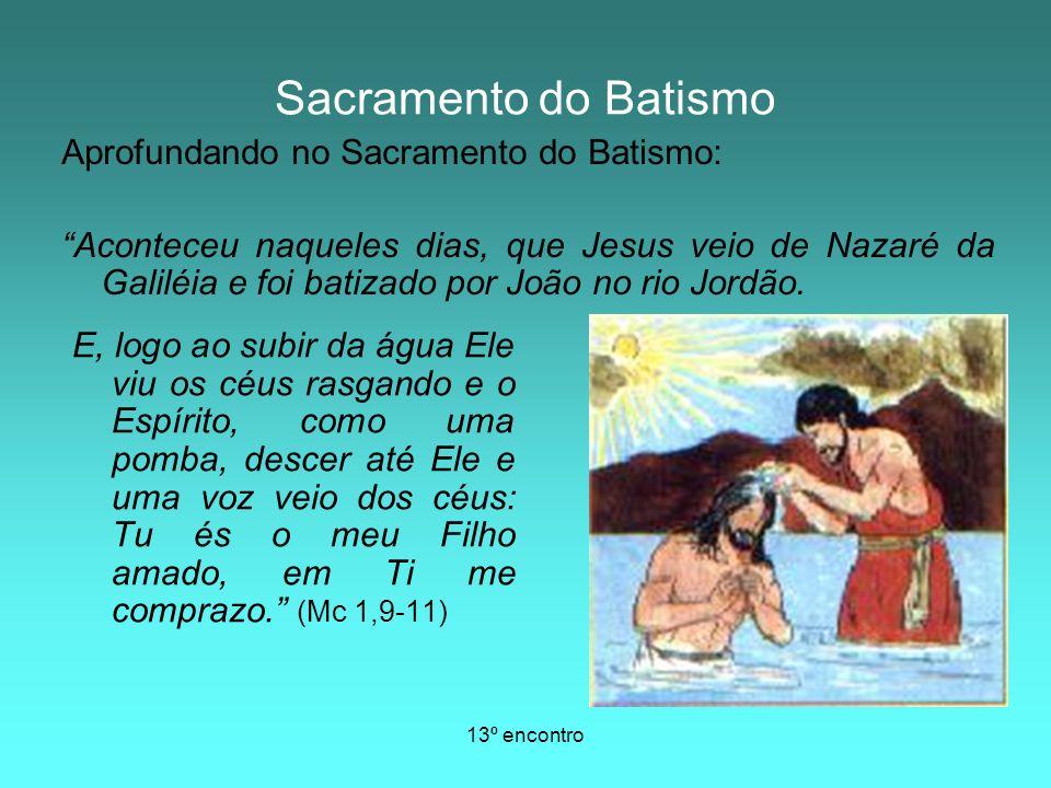 13º encontro Sacramento do Batismo E, logo ao subir da água Ele viu os céus rasgando e o Espírito, como uma pomba, descer até Ele e uma voz veio dos c
