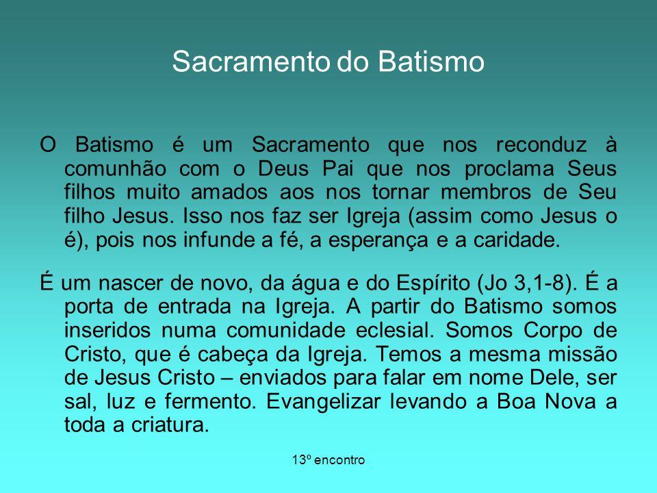 13º encontro O Batismo é um Sacramento que nos reconduz à comunhão com o Deus Pai que nos proclama Seus filhos muito amados aos nos tornar membros de