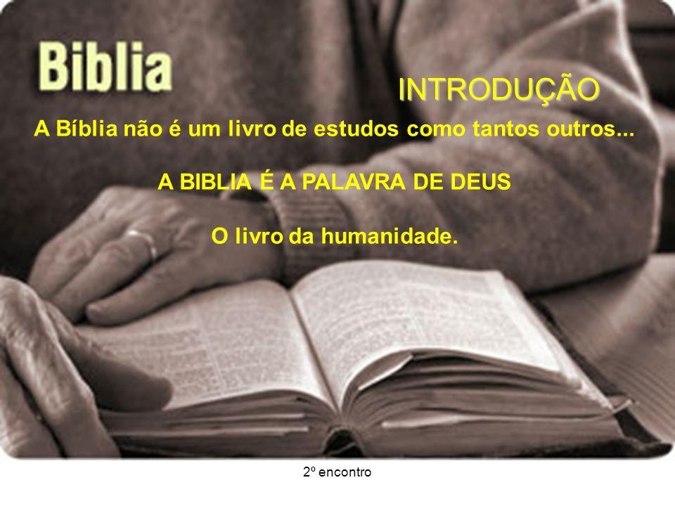 2º encontro INTRODUÇÃO A Bíblia não é um livro de estudos como tantos outros... A BIBLIA É A PALAVRA DE DEUS O livro da humanidade.