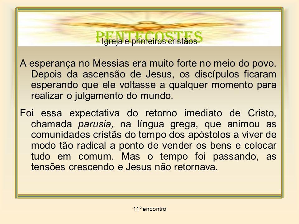 11º encontro PENTECOSTES Igreja e primeiros cristãos As comunidades viram a urgência de reparar sua esperança.