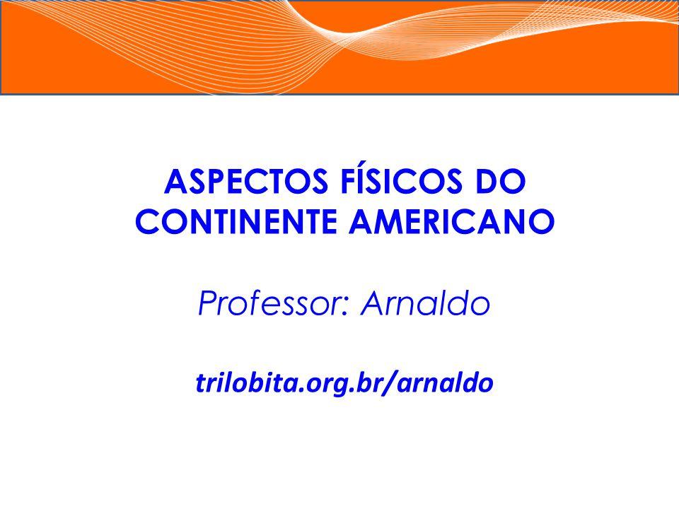 ASPECTOS FÍSICOS DO CONTINENTE AMERICANO Professor: Arnaldo trilobita.org.br/arnaldo