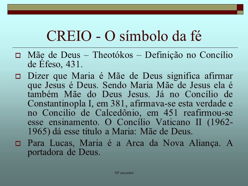15º encontro CREIO - O símbolo da fé Mãe de Deus – Theotókos – Definição no Concílio de Éfeso, 431. Dizer que Maria é Mãe de Deus significa afirmar qu