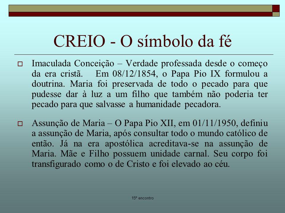 15º encontro CREIO - O símbolo da fé Imaculada Conceição – Verdade professada desde o começo da era cristã. Em 08/12/1854, o Papa Pio IX formulou a do