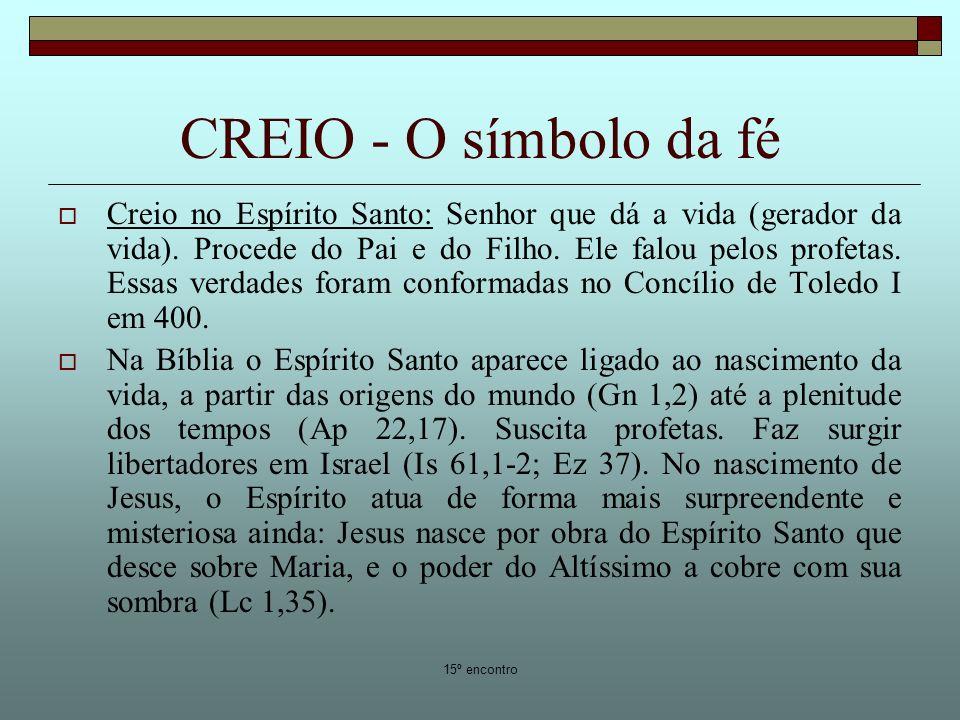 15º encontro CREIO - O símbolo da fé Creio no Espírito Santo: Senhor que dá a vida (gerador da vida). Procede do Pai e do Filho. Ele falou pelos profe