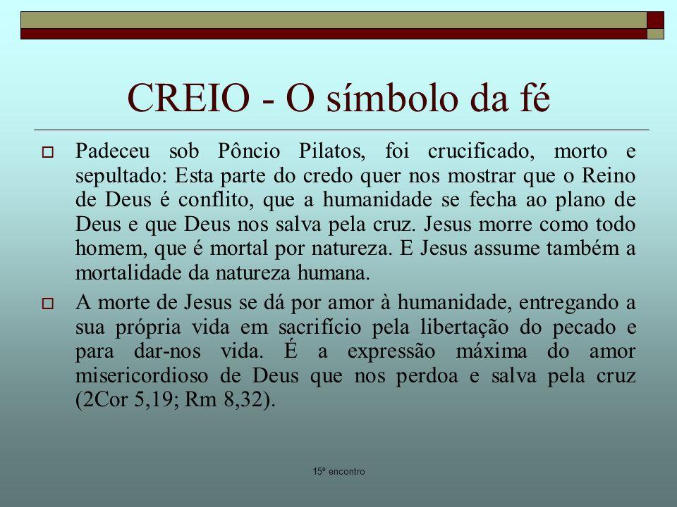 15º encontro CREIO - O símbolo da fé Padeceu sob Pôncio Pilatos, foi crucificado, morto e sepultado: Esta parte do credo quer nos mostrar que o Reino de Deus é conflito, que a humanidade se fecha ao plano de Deus e que Deus nos salva pela cruz.