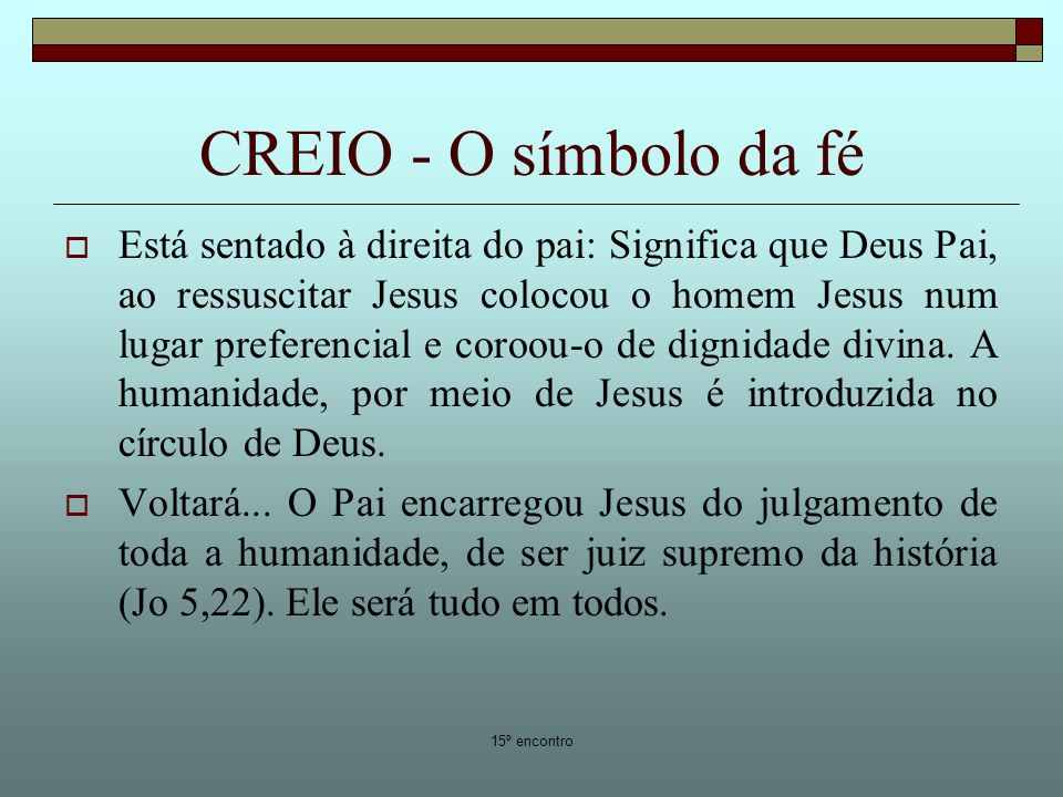 15º encontro CREIO - O símbolo da fé Está sentado à direita do pai: Significa que Deus Pai, ao ressuscitar Jesus colocou o homem Jesus num lugar preferencial e coroou-o de dignidade divina.