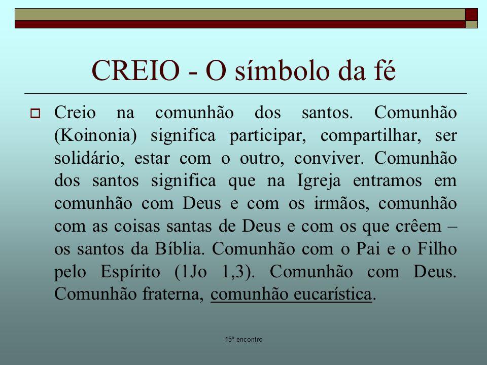 15º encontro CREIO - O símbolo da fé Creio na comunhão dos santos. Comunhão (Koinonia) significa participar, compartilhar, ser solidário, estar com o