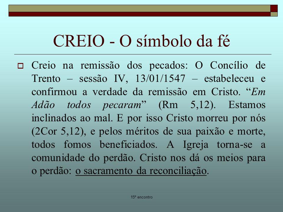 15º encontro CREIO - O símbolo da fé Creio na remissão dos pecados: O Concílio de Trento – sessão IV, 13/01/1547 – estabeleceu e confirmou a verdade da remissão em Cristo.