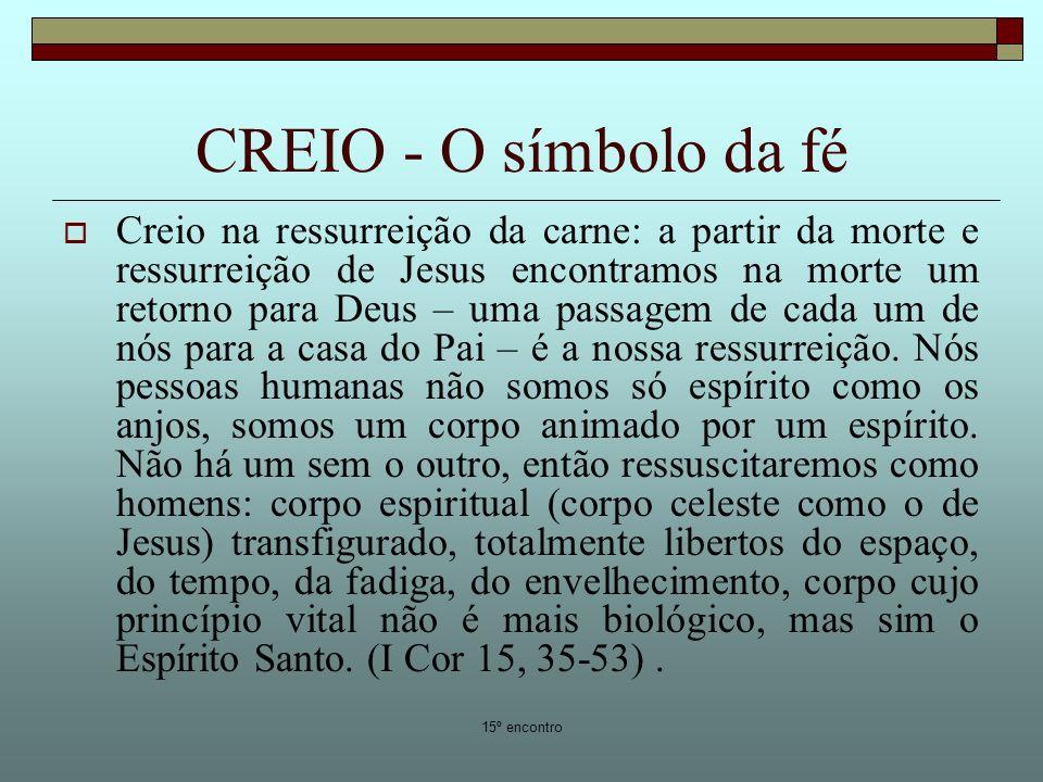 15º encontro CREIO - O símbolo da fé Creio na ressurreição da carne: a partir da morte e ressurreição de Jesus encontramos na morte um retorno para Deus – uma passagem de cada um de nós para a casa do Pai – é a nossa ressurreição.