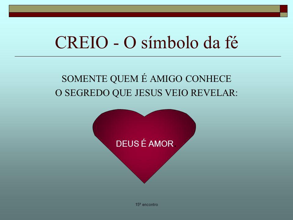 15º encontro CREIO - O símbolo da fé SOMENTE QUEM É AMIGO CONHECE O SEGREDO QUE JESUS VEIO REVELAR: DEUS É AMOR.