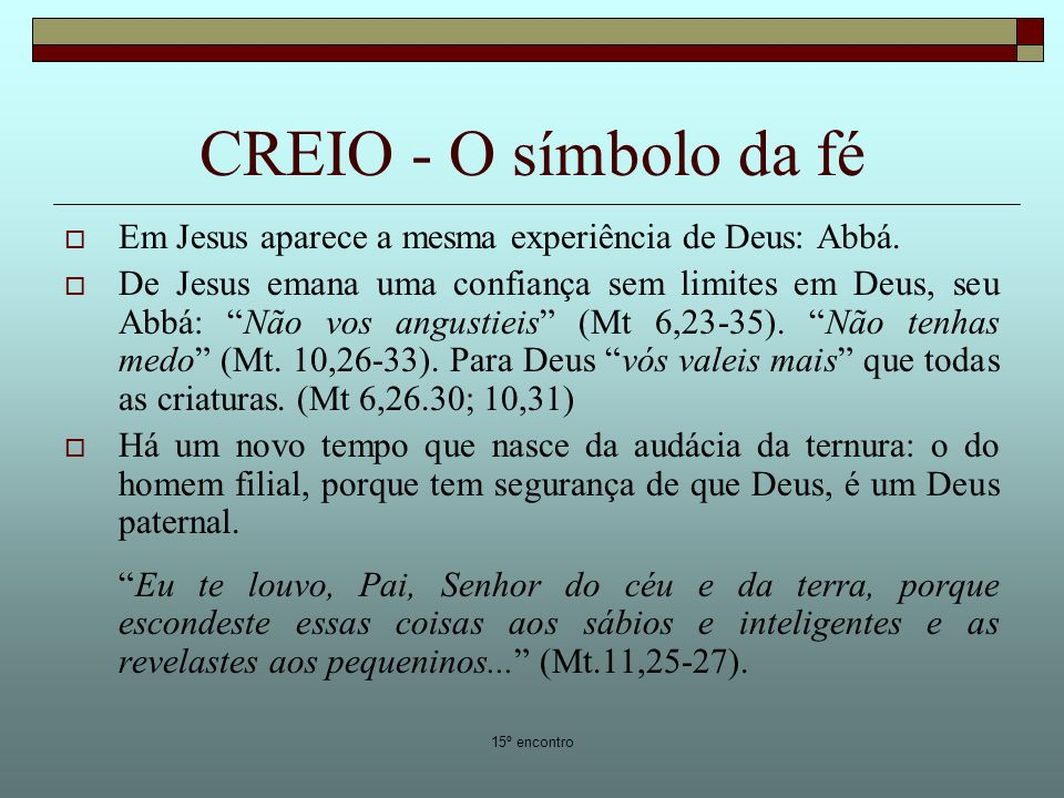 15º encontro CREIO - O símbolo da fé Em Jesus aparece a mesma experiência de Deus: Abbá. De Jesus emana uma confiança sem limites em Deus, seu Abbá: N
