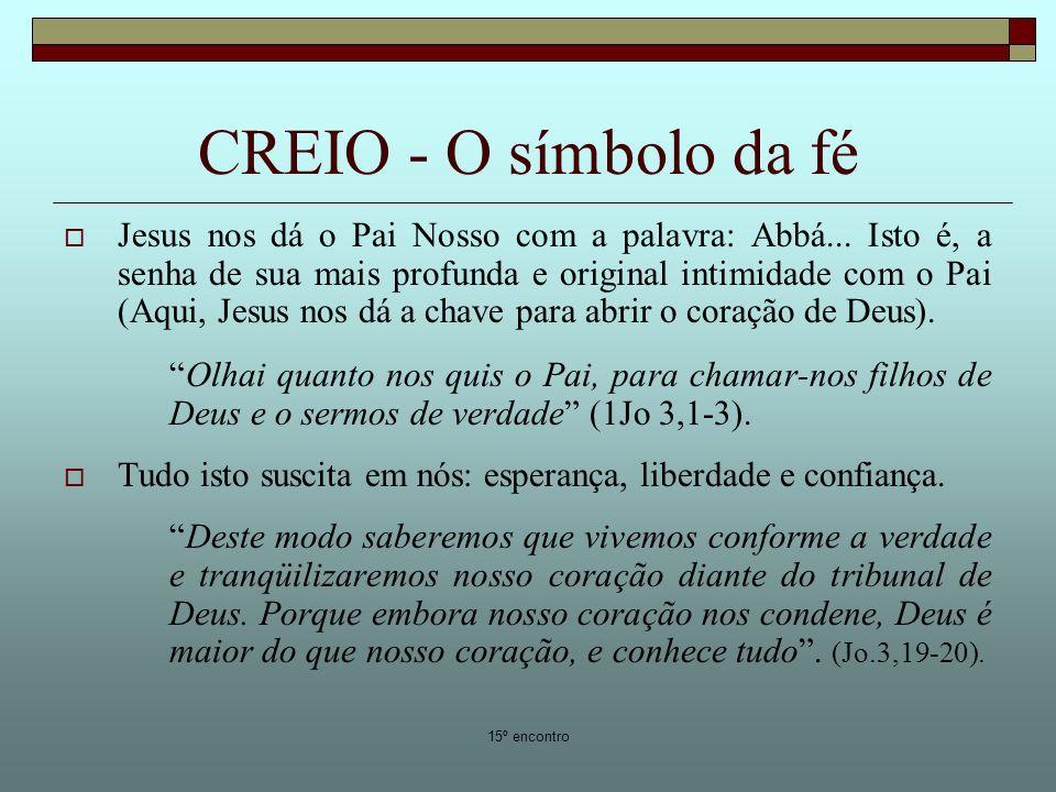 15º encontro CREIO - O símbolo da fé Jesus nos dá o Pai Nosso com a palavra: Abbá... Isto é, a senha de sua mais profunda e original intimidade com o
