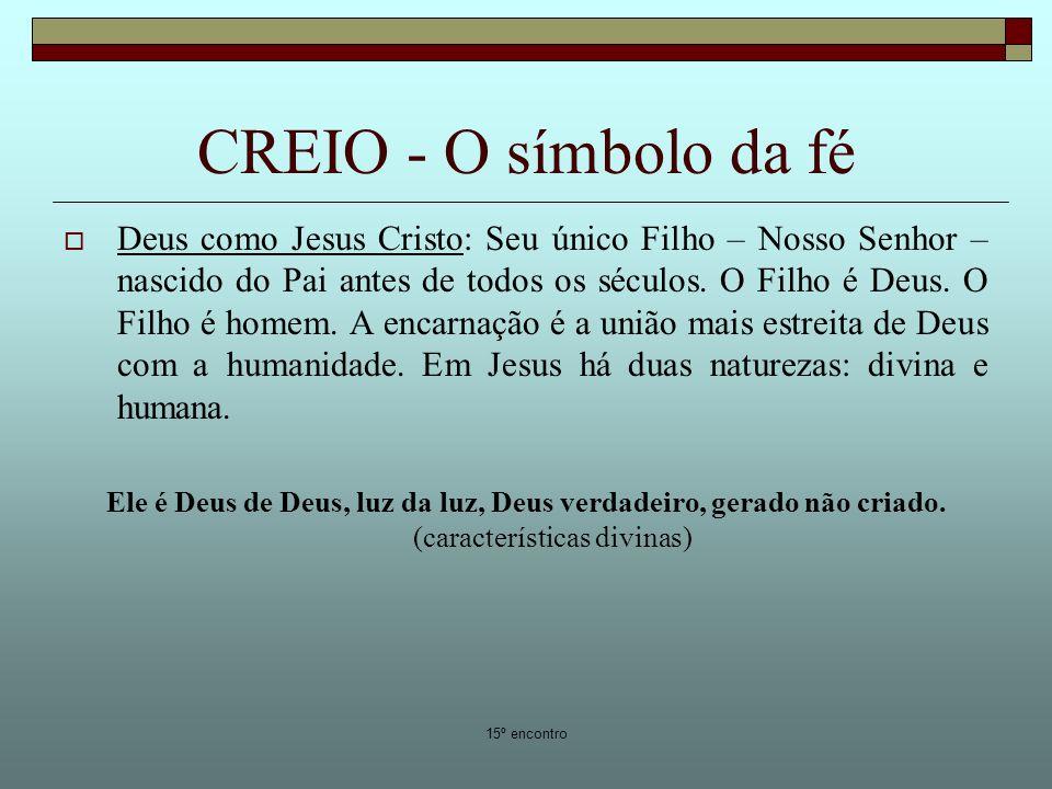 15º encontro CREIO - O símbolo da fé Deus como Jesus Cristo: Seu único Filho – Nosso Senhor – nascido do Pai antes de todos os séculos. O Filho é Deus