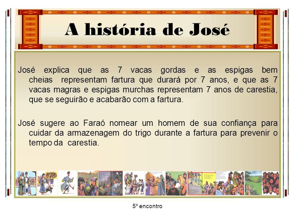 A história de José 5º encontro José explica que as 7 vacas gordas e as espigas bem cheias representam fartura que durará por 7 anos, e que as 7 vacas