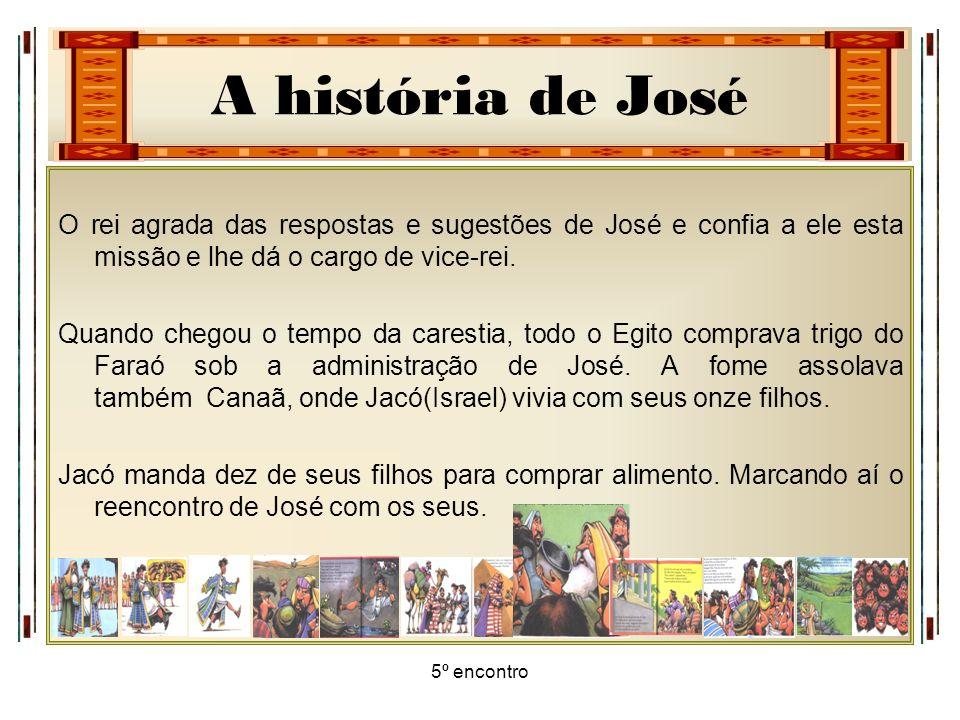 A história de José 5º encontro O rei agrada das respostas e sugestões de José e confia a ele esta missão e lhe dá o cargo de vice-rei. Quando chegou o