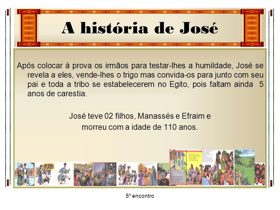 A história de José 5º encontro Após colocar à prova os irmãos para testar-lhes a humildade, José se revela a eles, vende-lhes o trigo mas convida-os p