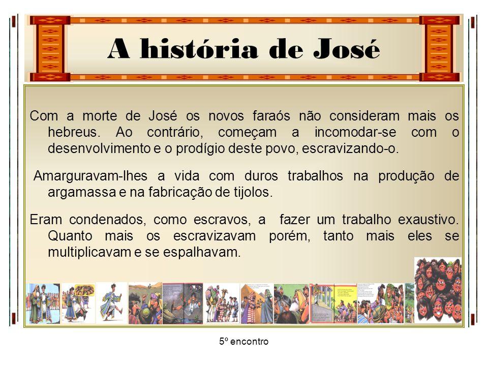 A história de José 5º encontro Com a morte de José os novos faraós não consideram mais os hebreus. Ao contrário, começam a incomodar-se com o desenvol