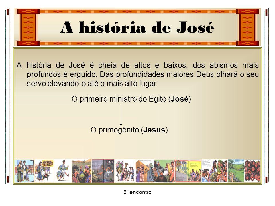 A história de José 5º encontro A história de José é cheia de altos e baixos, dos abismos mais profundos é erguido. Das profundidades maiores Deus olha