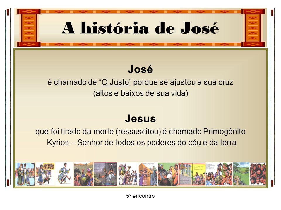A história de José 5º encontro José é chamado de O Justo porque se ajustou a sua cruz (altos e baixos de sua vida) Jesus que foi tirado da morte (ress