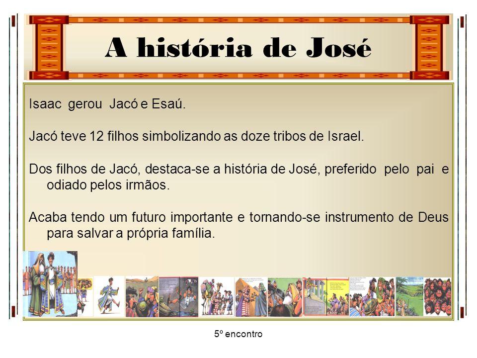 A história de José 5º encontro Isaac gerou Jacó e Esaú. Jacó teve 12 filhos simbolizando as doze tribos de Israel. Dos filhos de Jacó, destaca-se a hi
