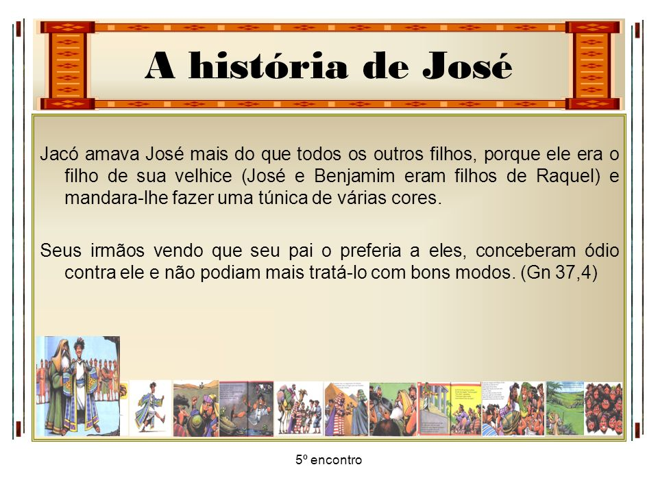 A história de José 5º encontro Jacó amava José mais do que todos os outros filhos, porque ele era o filho de sua velhice (José e Benjamim eram filhos