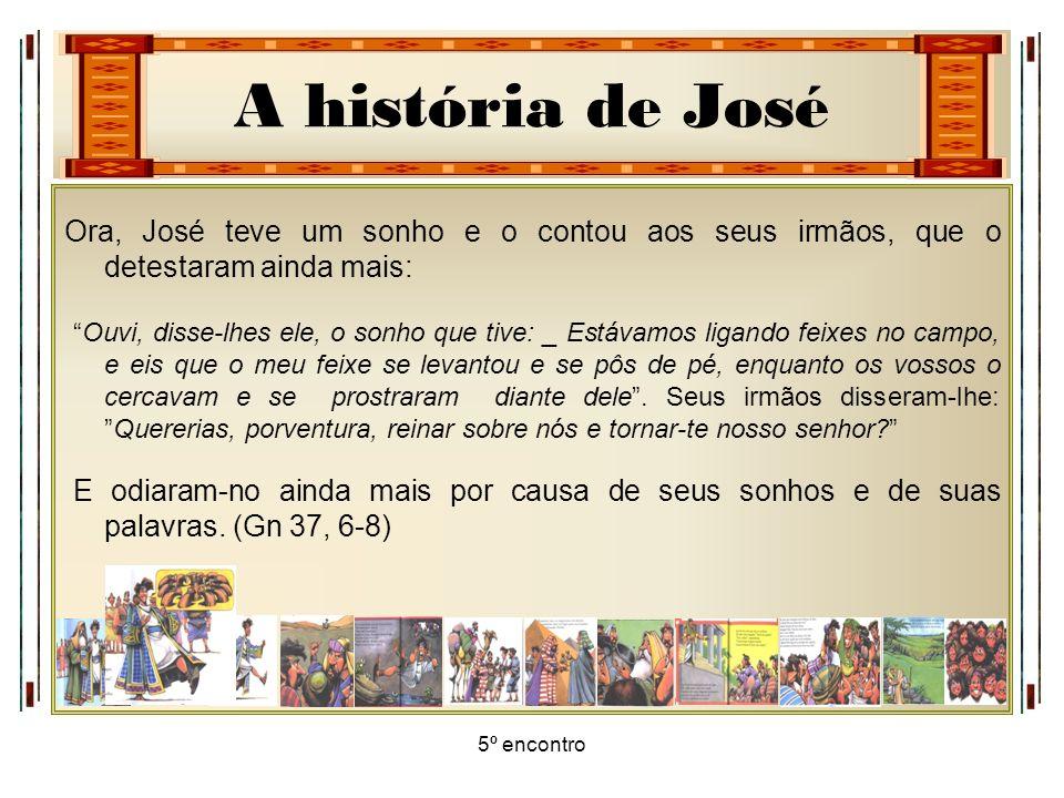 A história de José 5º encontro Ora, José teve um sonho e o contou aos seus irmãos, que o detestaram ainda mais: Ouvi, disse-lhes ele, o sonho que tive