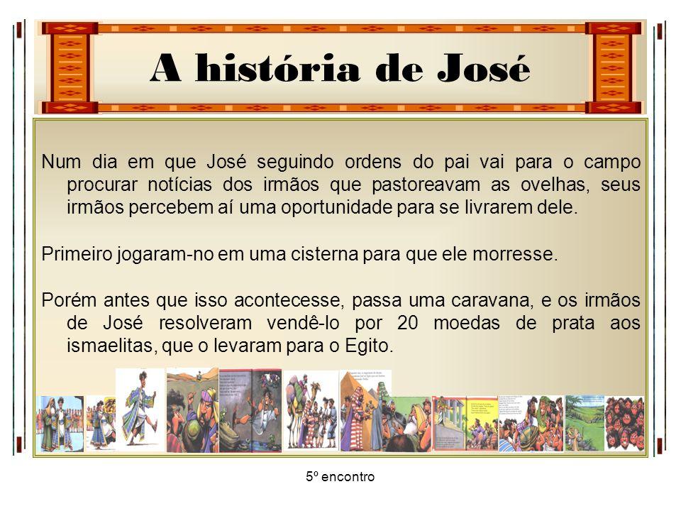 A história de José 5º encontro Num dia em que José seguindo ordens do pai vai para o campo procurar notícias dos irmãos que pastoreavam as ovelhas, se