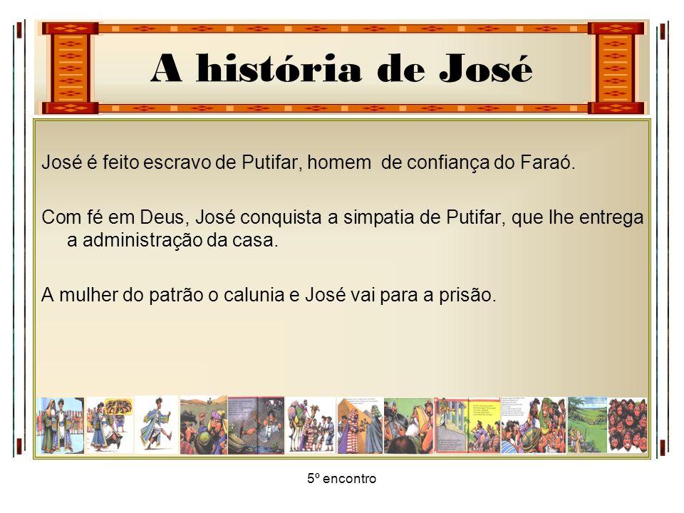A história de José 5º encontro José é feito escravo de Putifar, homem de confiança do Faraó. Com fé em Deus, José conquista a simpatia de Putifar, que