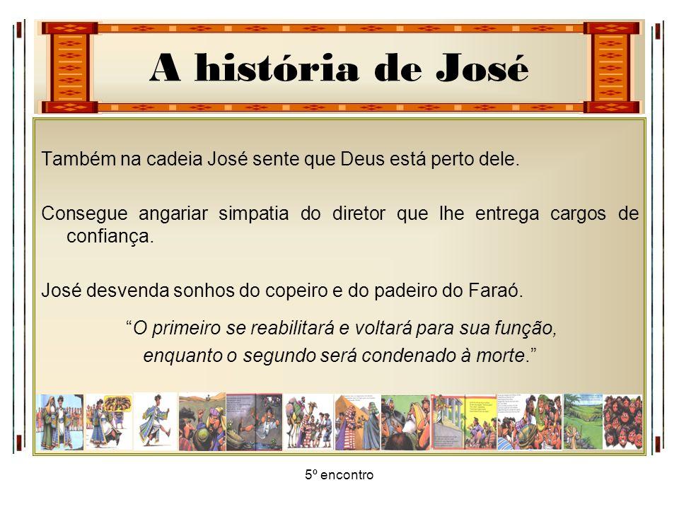 A história de José 5º encontro Também na cadeia José sente que Deus está perto dele. Consegue angariar simpatia do diretor que lhe entrega cargos de c