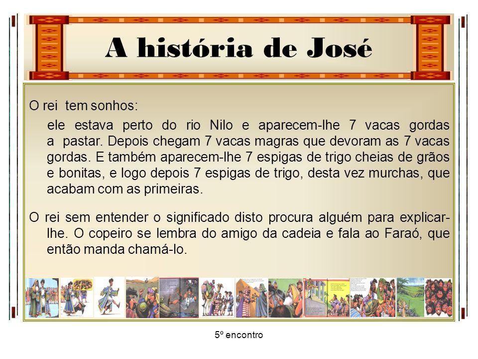 A história de José 5º encontro O rei tem sonhos: ele estava perto do rio Nilo e aparecem-lhe 7 vacas gordas a pastar. Depois chegam 7 vacas magras que