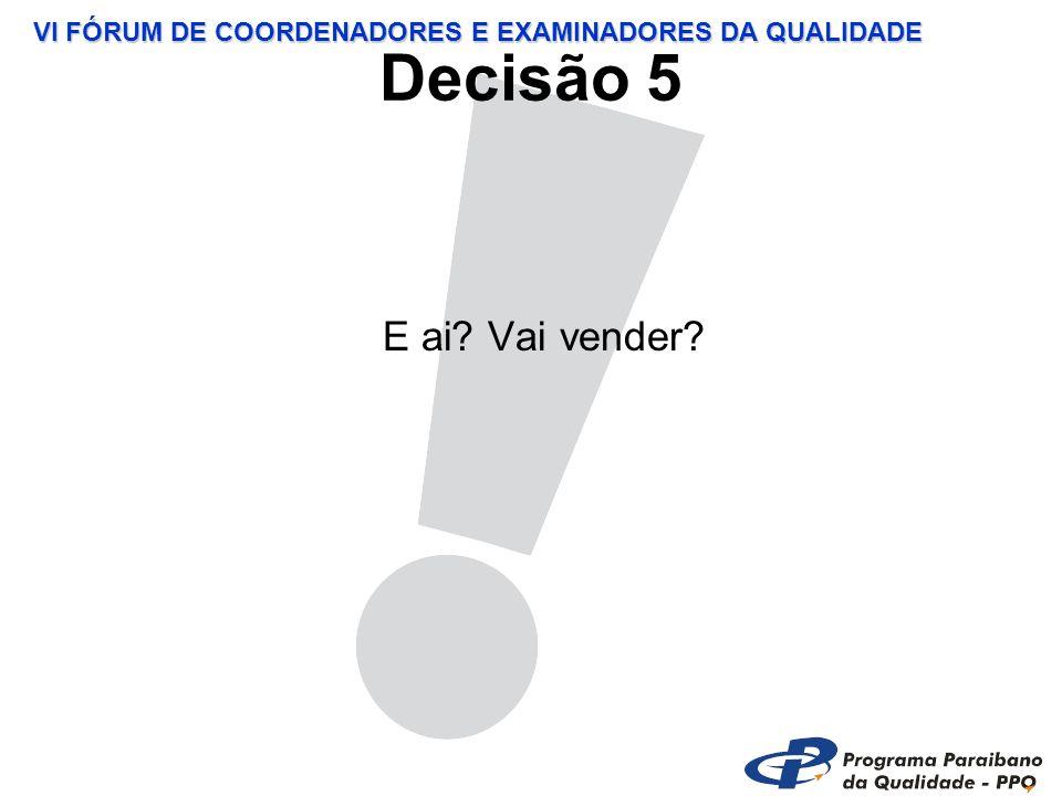 VI FÓRUM DE COORDENADORES E EXAMINADORES DA QUALIDADE Decisão 5 E ai Vai vender