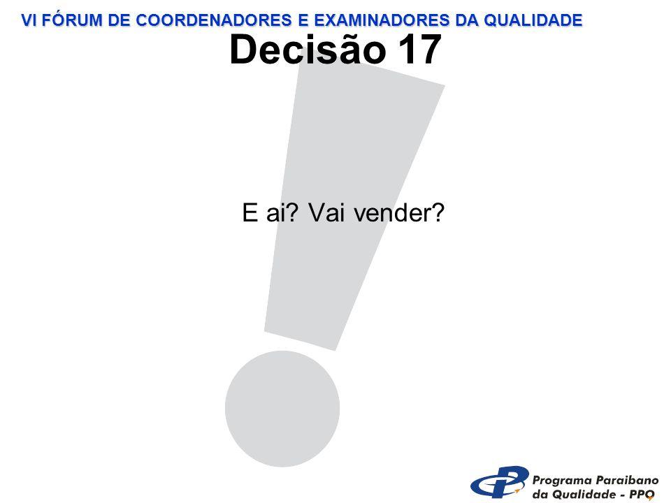 VI FÓRUM DE COORDENADORES E EXAMINADORES DA QUALIDADE Decisão 17 E ai Vai vender