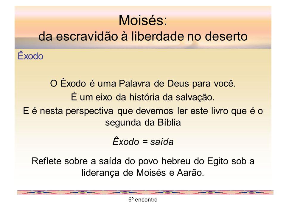 6º encontro Moisés: da escravidão à liberdade no deserto Êxodo O Êxodo é uma Palavra de Deus para você. É um eixo da história da salvação. E é nesta p