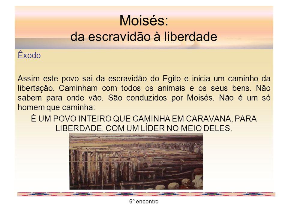 6º encontro Moisés: da escravidão à liberdade Êxodo Assim este povo sai da escravidão do Egito e inicia um caminho da libertação. Caminham com todos o