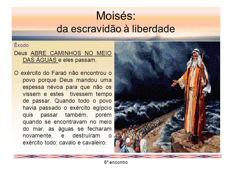 6º encontro Moisés: da escravidão à liberdade Êxodo Deus ABRE CAMINHOS NO MEIO DAS ÁGUAS e eles passam. O exército do Faraó não encontrou o povo porqu
