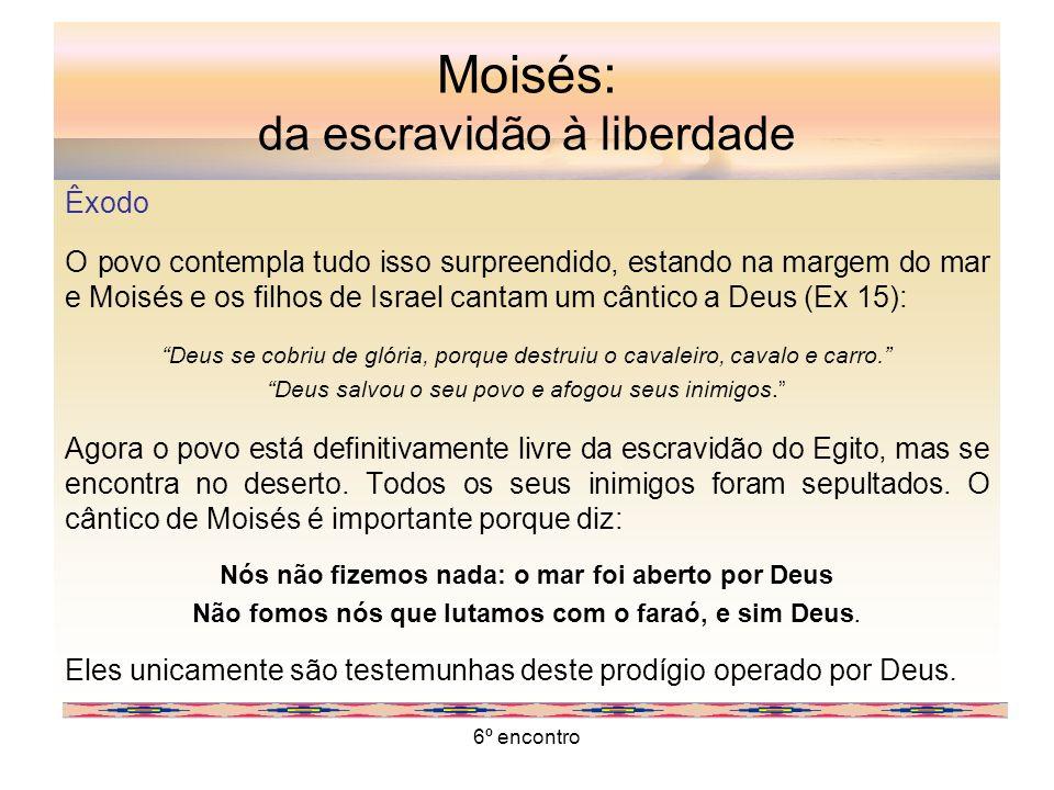 6º encontro Moisés: da escravidão à liberdade Êxodo O povo contempla tudo isso surpreendido, estando na margem do mar e Moisés e os filhos de Israel c
