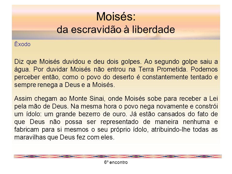 6º encontro Moisés: da escravidão à liberdade Êxodo Diz que Moisés duvidou e deu dois golpes. Ao segundo golpe saiu a água. Por duvidar Moisés não ent
