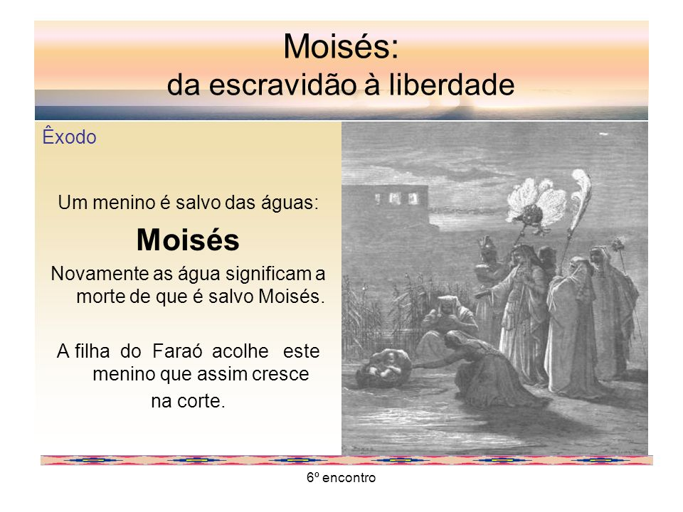 6º encontro Moisés: da escravidão à liberdade Êxodo Um menino é salvo das águas: Moisés Novamente as água significam a morte de que é salvo Moisés. A
