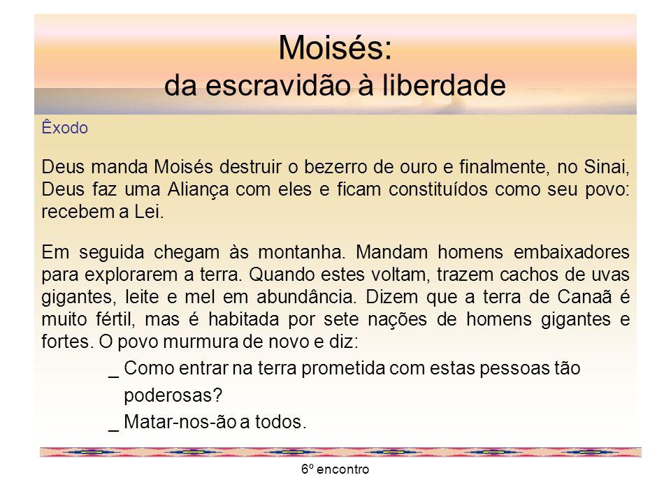 6º encontro Moisés: da escravidão à liberdade Êxodo Deus manda Moisés destruir o bezerro de ouro e finalmente, no Sinai, Deus faz uma Aliança com eles