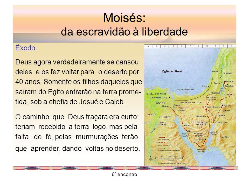 6º encontro Moisés: da escravidão à liberdade Êxodo Deus agora verdadeiramente se cansou deles e os fez voltar para o deserto por 40 anos. Somente os