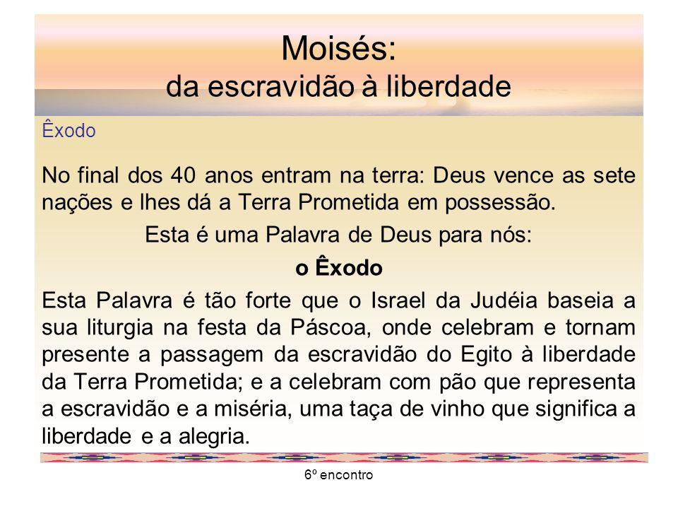 6º encontro Moisés: da escravidão à liberdade Êxodo No final dos 40 anos entram na terra: Deus vence as sete nações e lhes dá a Terra Prometida em pos