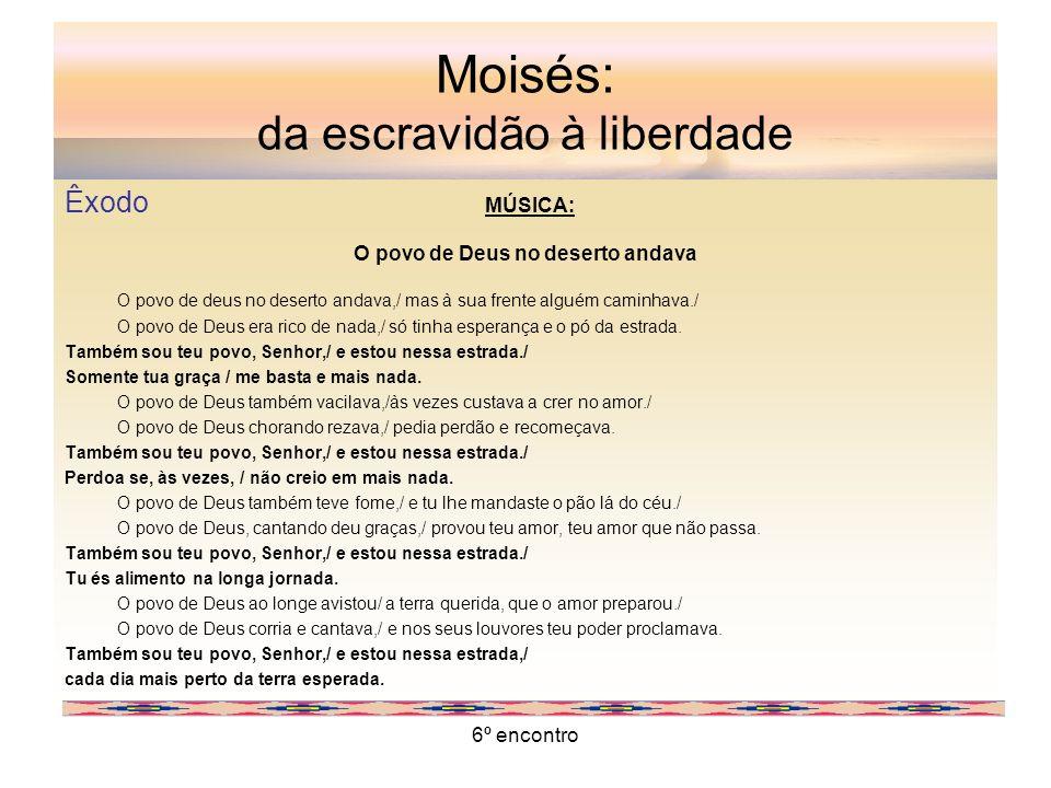 6º encontro Moisés: da escravidão à liberdade Êxodo MÚSICA: O povo de Deus no deserto andava O povo de deus no deserto andava,/ mas à sua frente algué