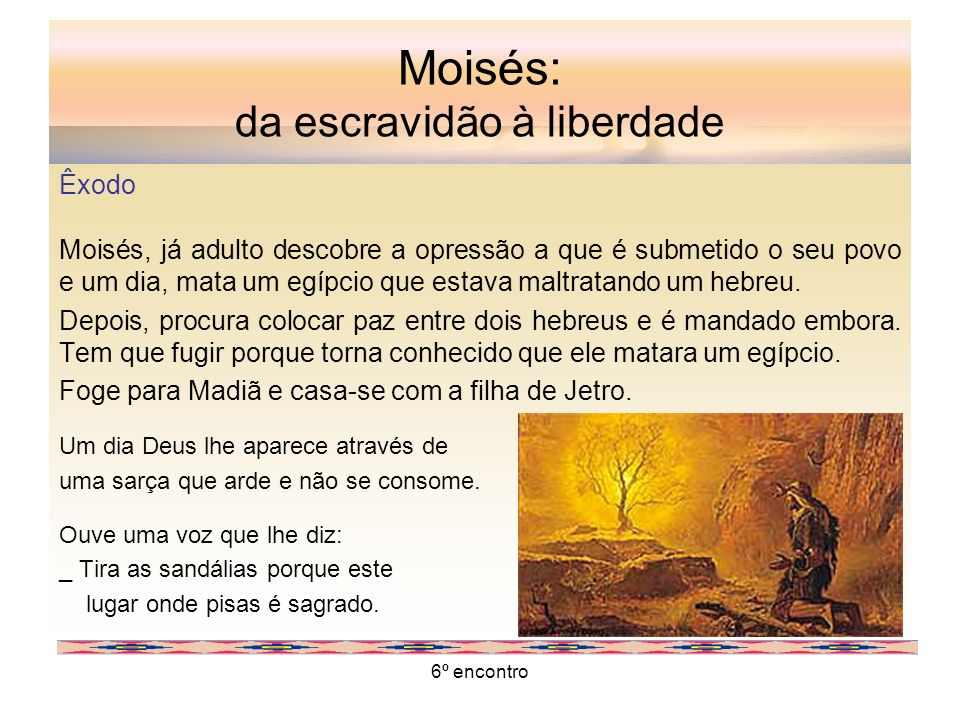 6º encontro Moisés: da escravidão à liberdade Êxodo Moisés, já adulto descobre a opressão a que é submetido o seu povo e um dia, mata um egípcio que e