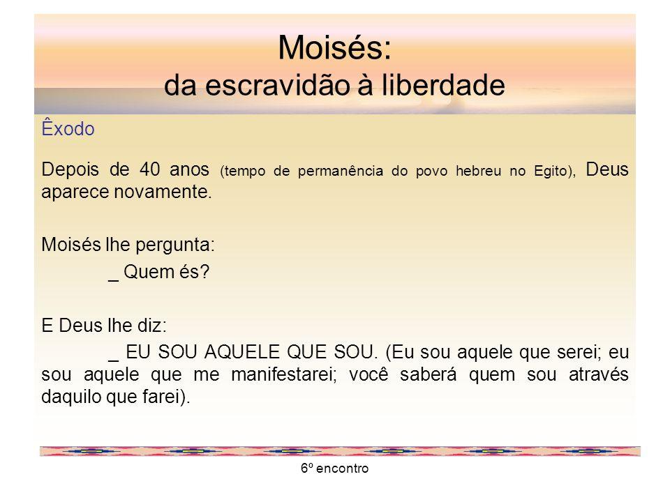 6º encontro Moisés: da escravidão à liberdade Êxodo Depois de 40 anos (tempo de permanência do povo hebreu no Egito), Deus aparece novamente. Moisés l