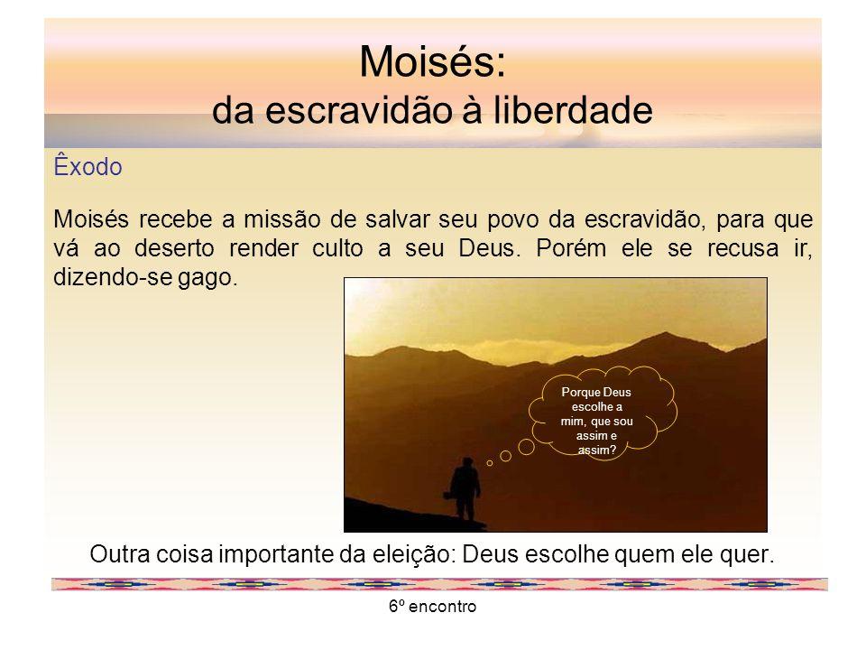 6º encontro Moisés: da escravidão à liberdade Êxodo Moisés recebe a missão de salvar seu povo da escravidão, para que vá ao deserto render culto a seu