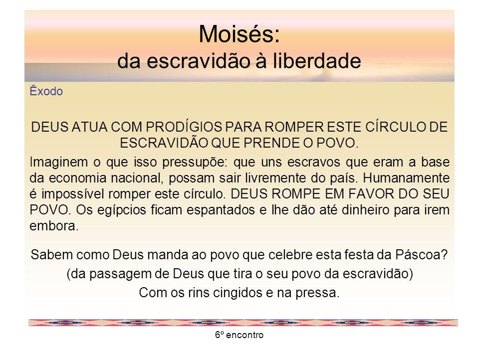6º encontro Moisés: da escravidão à liberdade Êxodo DEUS ATUA COM PRODÍGIOS PARA ROMPER ESTE CÍRCULO DE ESCRAVIDÃO QUE PRENDE O POVO. Imaginem o que i
