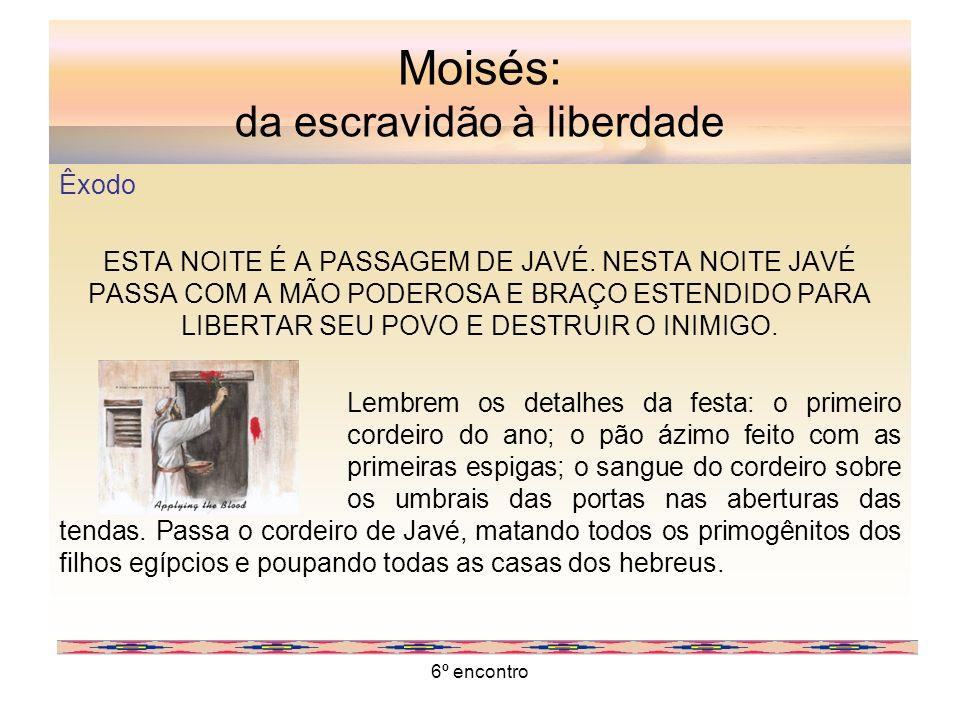 6º encontro Moisés: da escravidão à liberdade Êxodo ESTA NOITE É A PASSAGEM DE JAVÉ. NESTA NOITE JAVÉ PASSA COM A MÃO PODEROSA E BRAÇO ESTENDIDO PARA