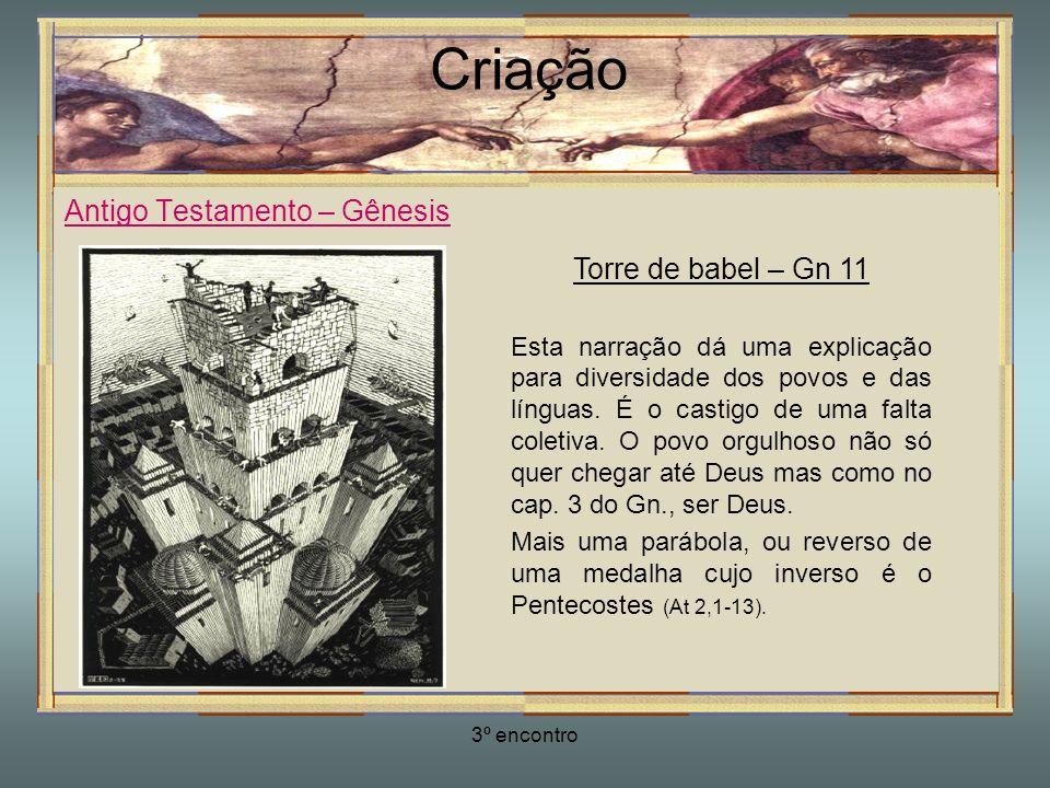 3º encontro Criação Antigo Testamento – Gênesis Torre de babel – Gn 11 Esta narração dá uma explicação para diversidade dos povos e das línguas. É o c
