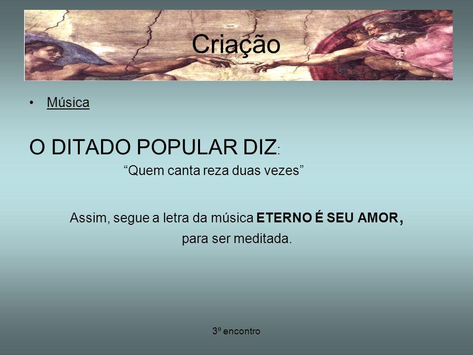 3º encontro Música O DITADO POPULAR DIZ : Quem canta reza duas vezes Assim, segue a letra da música ETERNO É SEU AMOR, para ser meditada. Criação